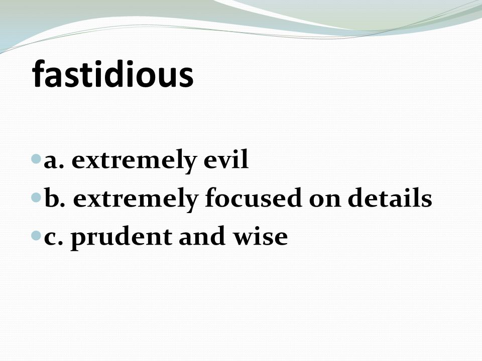 fastidious a. extremely evil b. extremely focused on details c. prudent and wise