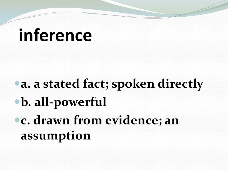 inference a. a stated fact; spoken directly b. all-powerful c. drawn from evidence; an assumption