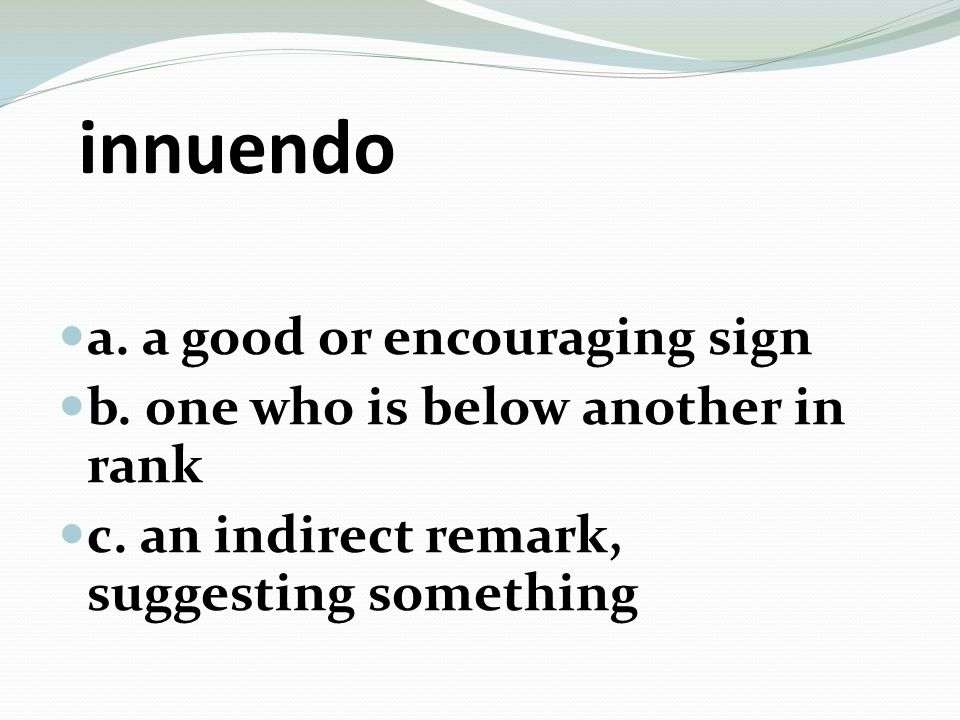 innuendo a. a good or encouraging sign b. one who is below another in rank c. an indirect remark, suggesting something
