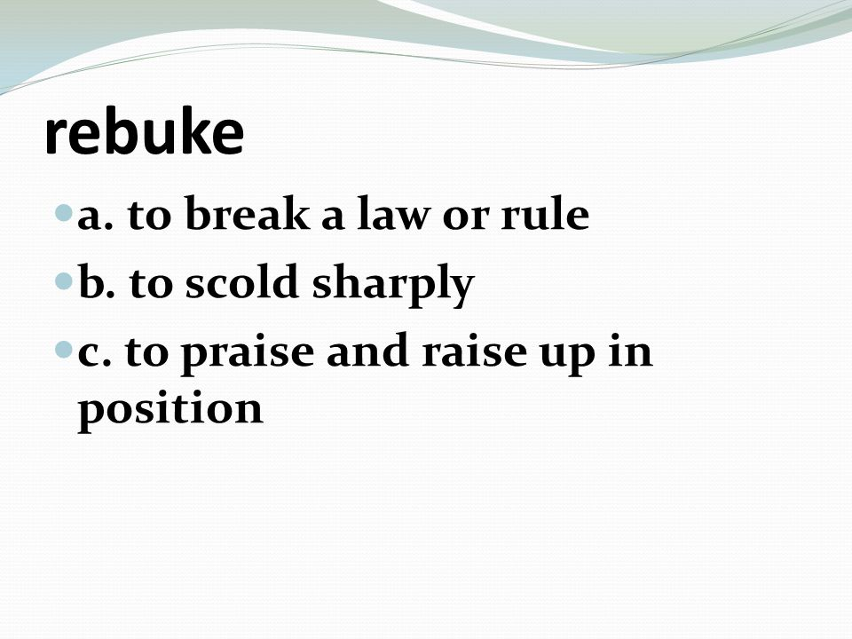 rebuke a. to break a law or rule b. to scold sharply c. to praise and raise up in position