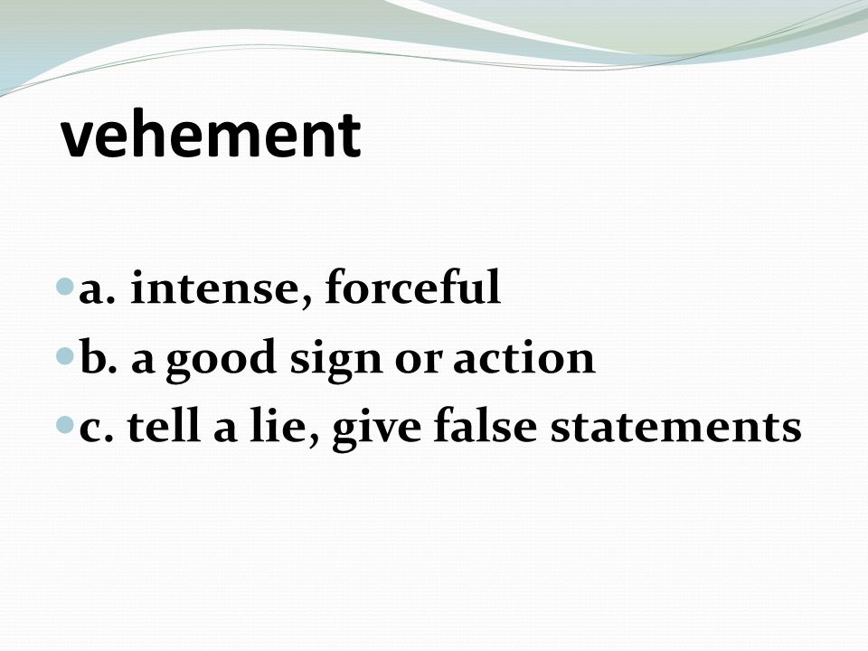 vehement a. intense, forceful b. a good sign or action c. tell a lie, give false statements