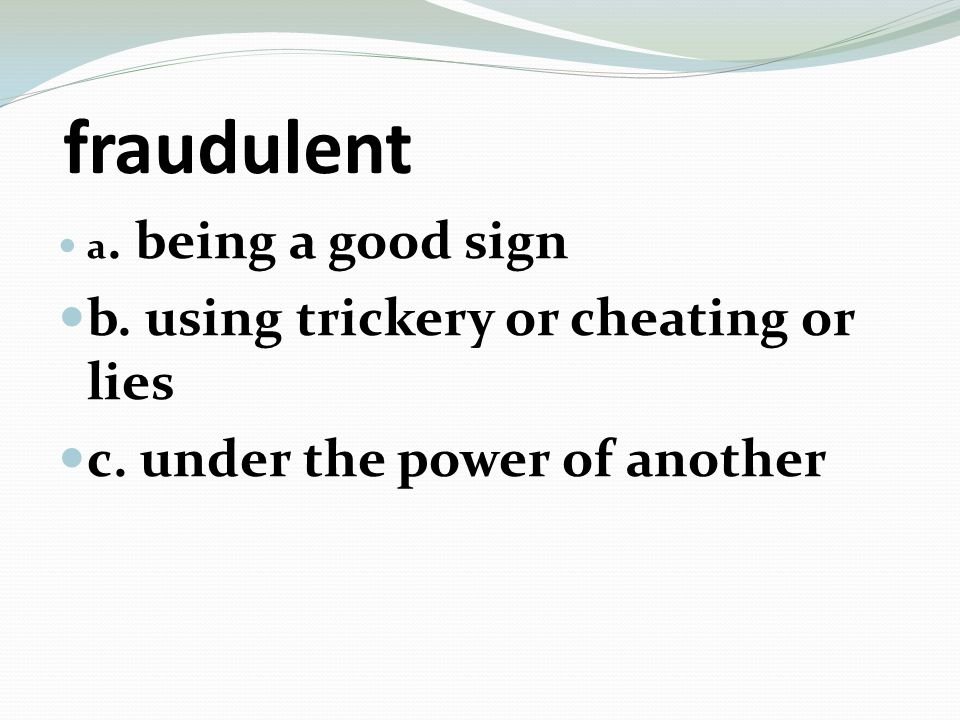 fraudulent a. being a good sign b. using trickery or cheating or lies c. under the power of another