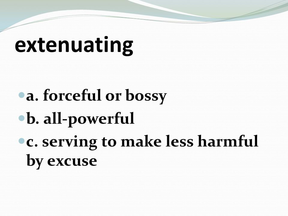 extenuating a. forceful or bossy b. all-powerful c. serving to make less harmful by excuse