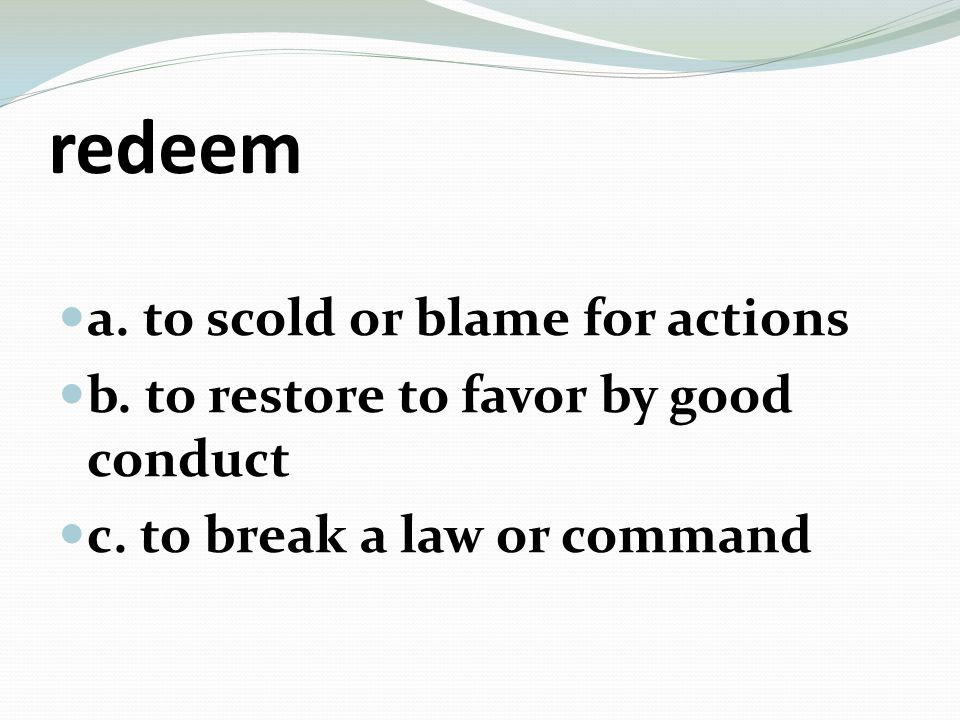 redeem a. to scold or blame for actions b. to restore to favor by good conduct c.