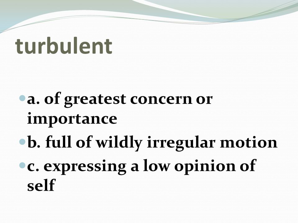 turbulent a. of greatest concern or importance b.