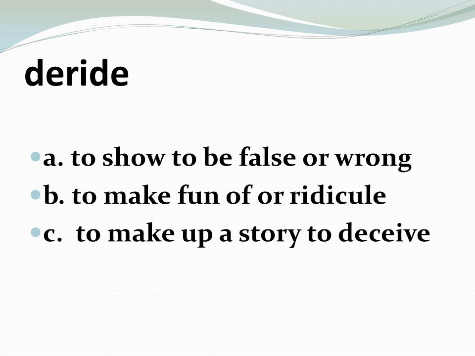 deride a. to show to be false or wrong b. to make fun of or ridicule c.