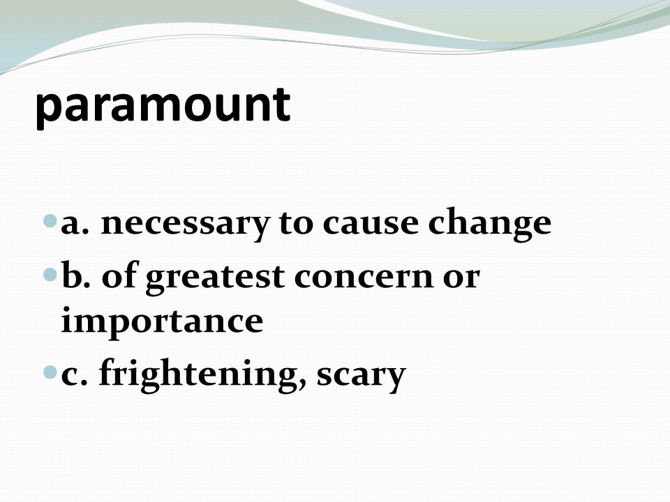 paramount a. necessary to cause change b. of greatest concern or importance c. frightening, scary