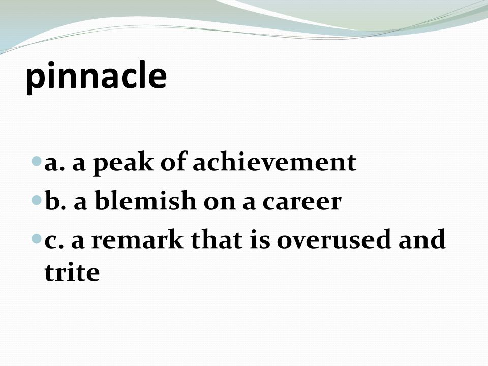pinnacle a. a peak of achievement b. a blemish on a career c. a remark that is overused and trite