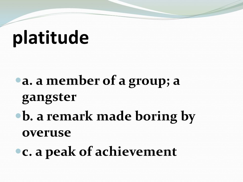 platitude a. a member of a group; a gangster b. a remark made boring by overuse c.
