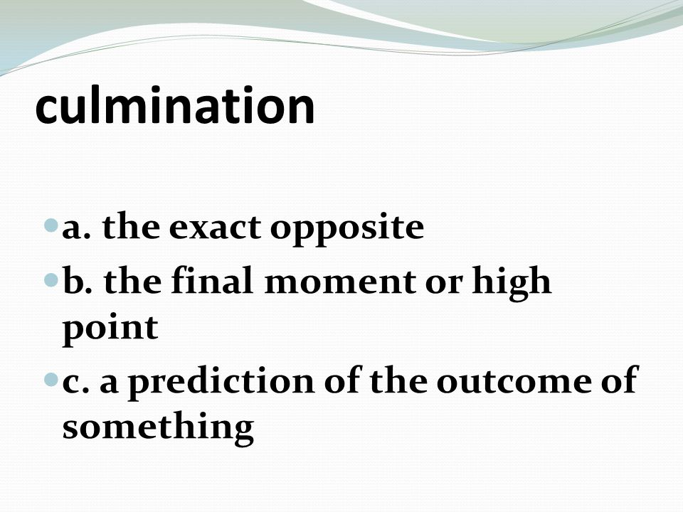 culmination a. the exact opposite b. the final moment or high point c.