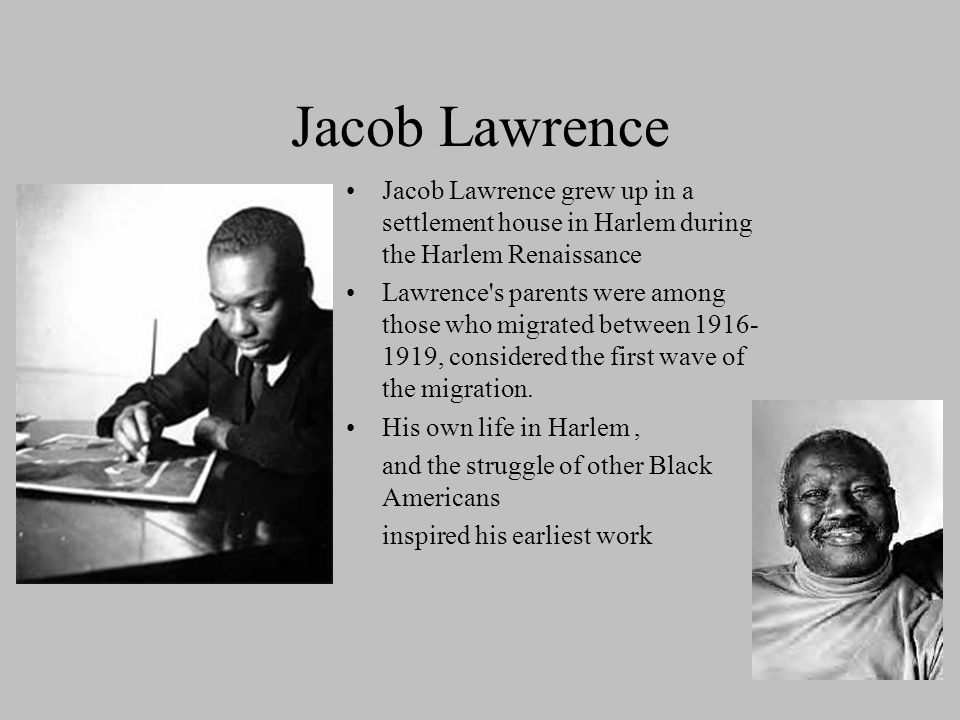 Jacob Lawrence Jacob Lawrence grew up in a settlement house in Harlem during the Harlem Renaissance Lawrence's parents were among those who migrated b