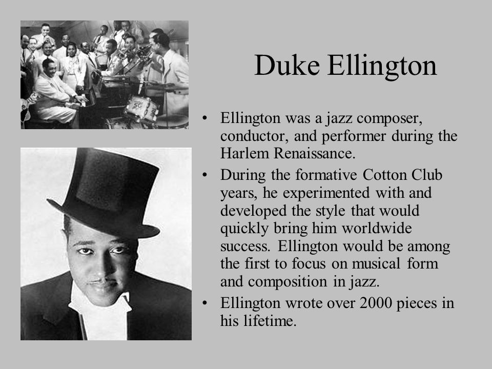 Duke Ellington Ellington was a jazz composer, conductor, and performer during the Harlem Renaissance. During the formative Cotton Club years, he exper