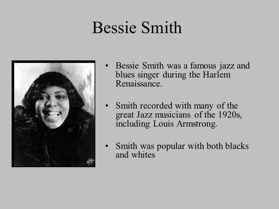 Bessie Smith Bessie Smith was a famous jazz and blues singer during the Harlem Renaissance. Smith recorded with many of the great Jazz musicians of th