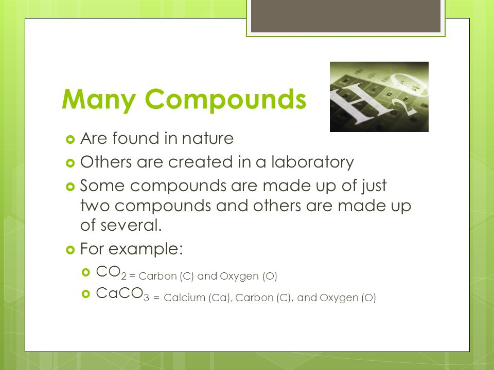 Many Compounds  Are found in nature  Others are created in a laboratory  Some compounds are made up of just two compounds and others are made up of
