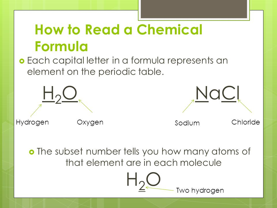 How to Read a Chemical Formula  Each capital letter in a formula represents an element on the periodic table. H 2 O NaCl  The subset number tells yo