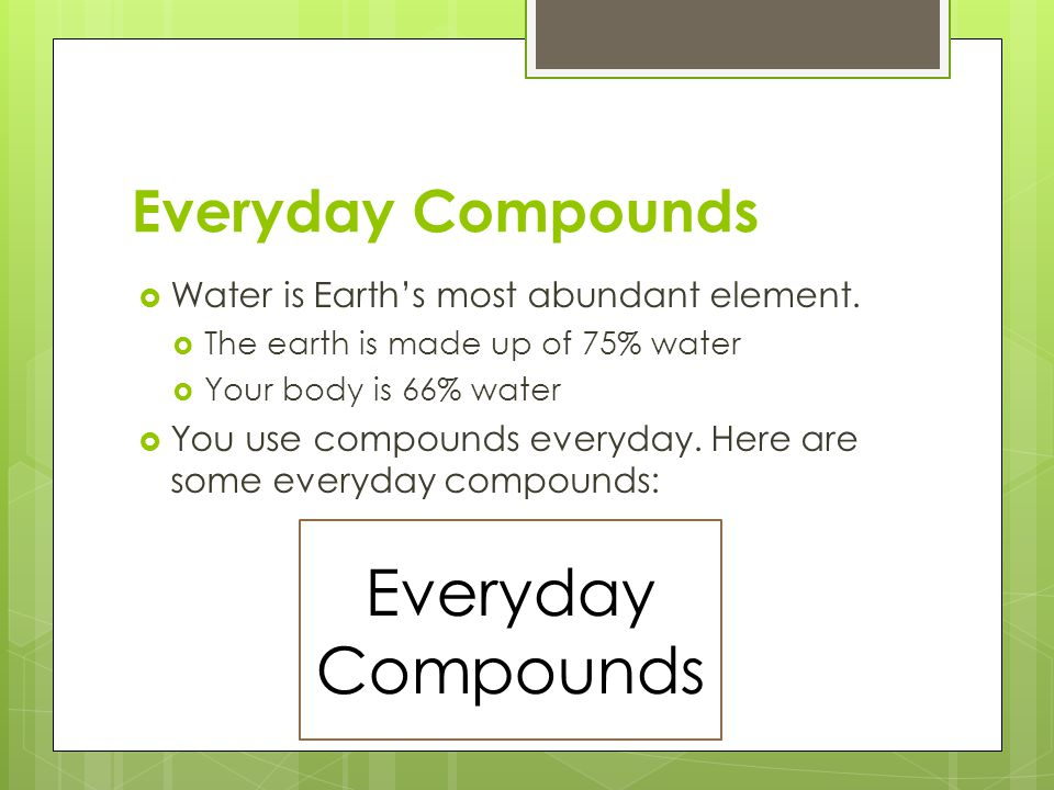Everyday Compounds  Water is Earth's most abundant element.  The earth is made up of 75% water  Your body is 66% water  You use compounds everyday