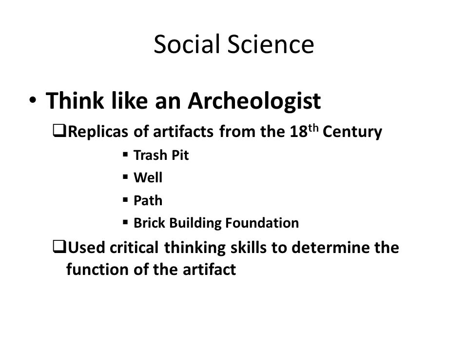 Social Science Think like an Archeologist  Replicas of artifacts from the 18 th Century  Trash Pit  Well  Path  Brick Building Foundation  Used