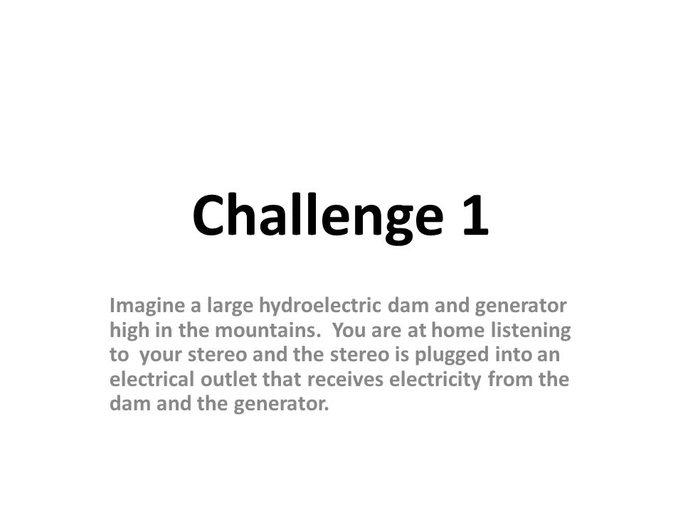 Challenge 1 Imagine a large hydroelectric dam and generator high in the mountains.