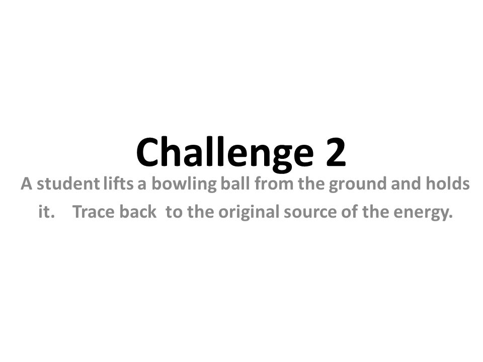 Challenge 2 A student lifts a bowling ball from the ground and holds it.