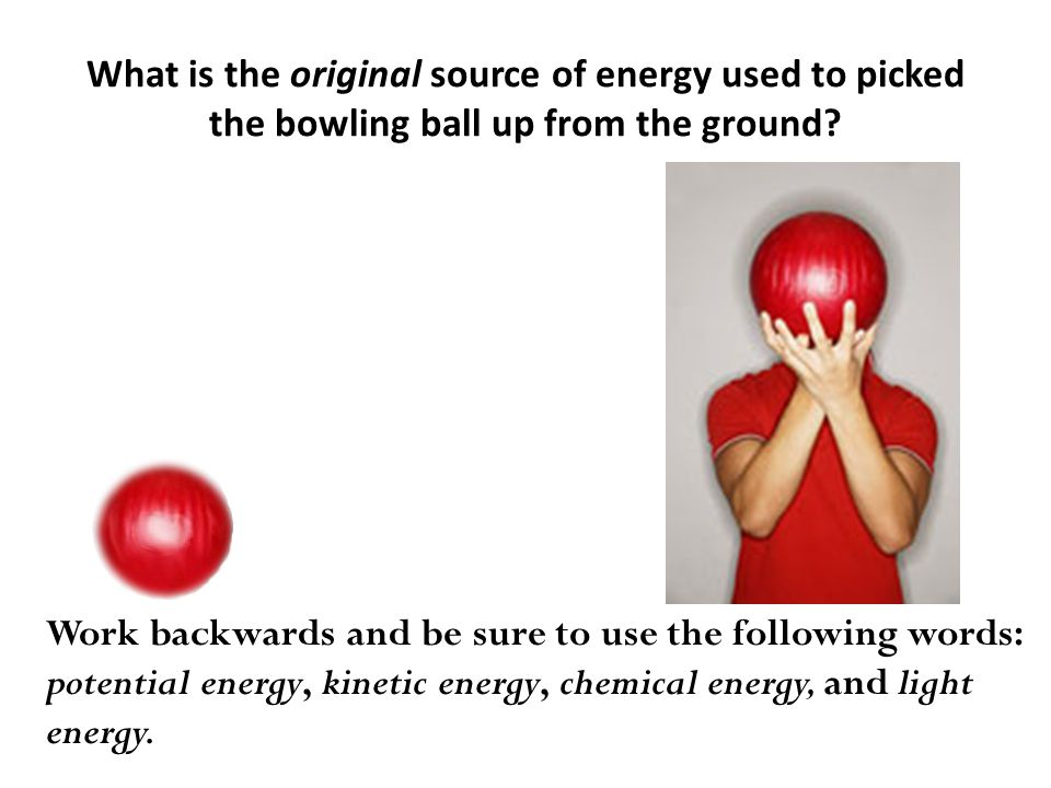 What is the original source of energy used to picked the bowling ball up from the ground.
