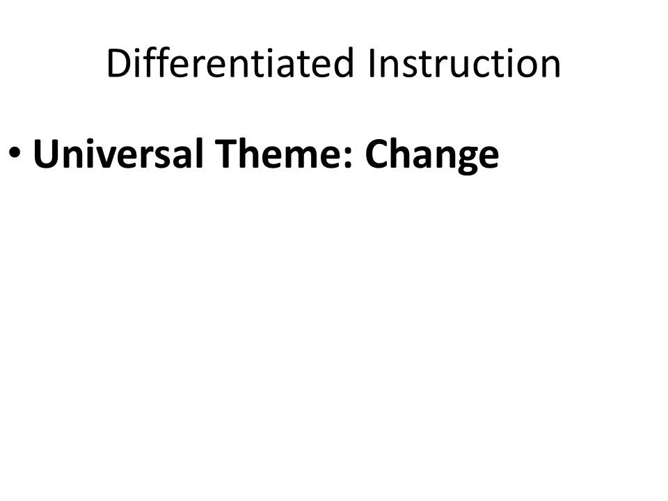 Differentiated Instruction Universal Theme: Change
