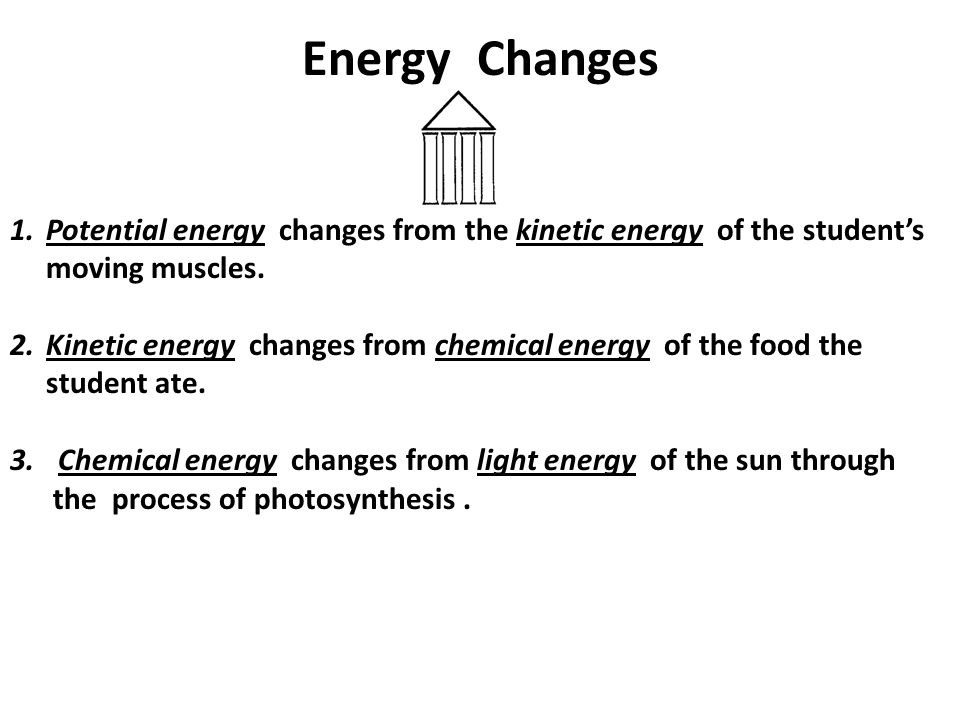 Energy Changes 1.Potential energy changes from the kinetic energy of the student's moving muscles.