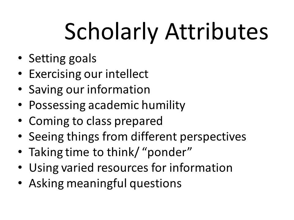 Scholarly Attributes Setting goals Exercising our intellect Saving our information Possessing academic humility Coming to class prepared Seeing things from different perspectives Taking time to think/ ponder Using varied resources for information Asking meaningful questions