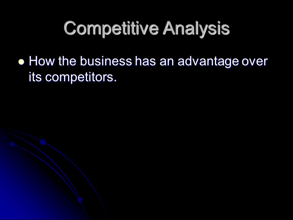 Competitive Analysis How the business has an advantage over its competitors. How the business has an advantage over its competitors.