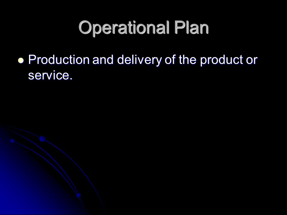 Operational Plan Production and delivery of the product or service. Production and delivery of the product or service.