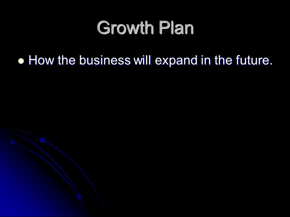 Growth Plan How the business will expand in the future. How the business will expand in the future.