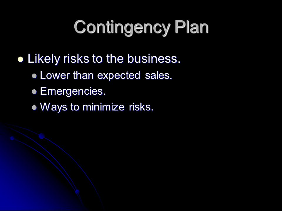 Contingency Plan Likely risks to the business. Likely risks to the business. Lower than expected sales. Lower than expected sales. Emergencies. Emerge