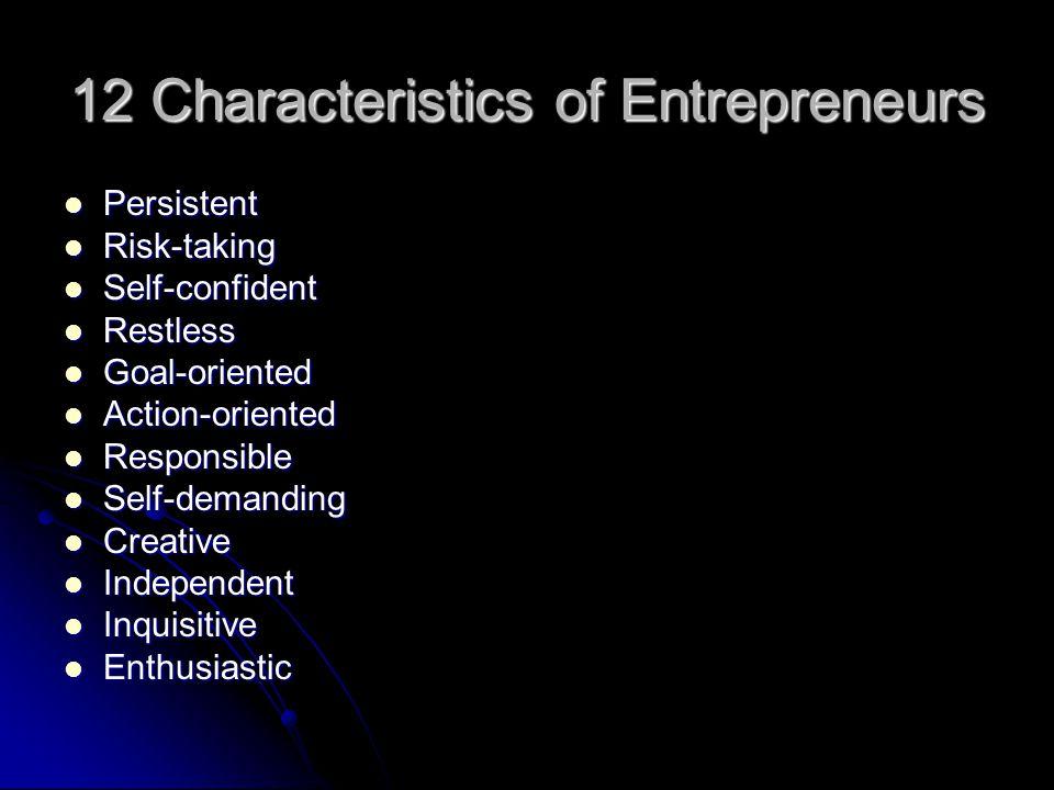 12 Characteristics of Entrepreneurs Persistent Persistent Risk-taking Risk-taking Self-confident Self-confident Restless Restless Goal-oriented Goal-o
