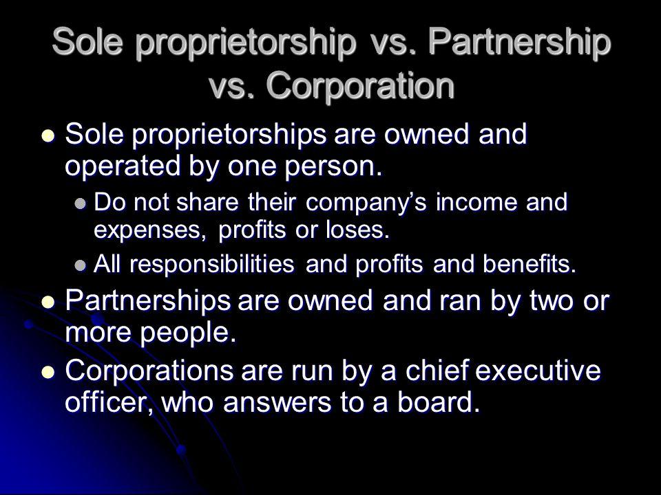 Sole proprietorship vs. Partnership vs. Corporation Sole proprietorships are owned and operated by one person. Sole proprietorships are owned and oper