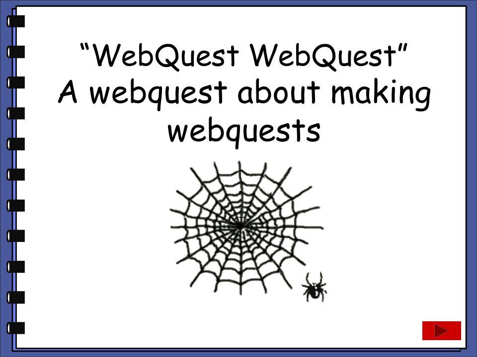 """""""WebQuest WebQuest"""" A webquest about making webquests"""