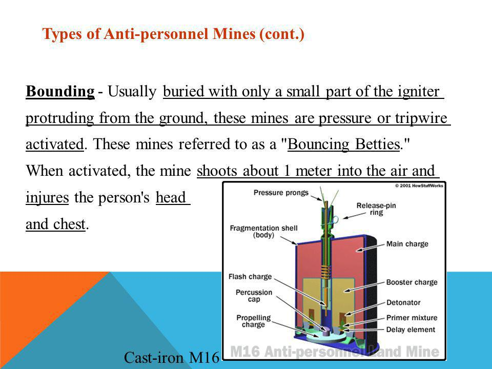 Types of Anti-personnel Mines (cont.) Bounding - Usually buried with only a small part of the igniter protruding from the ground, these mines are pressure or tripwire activated.
