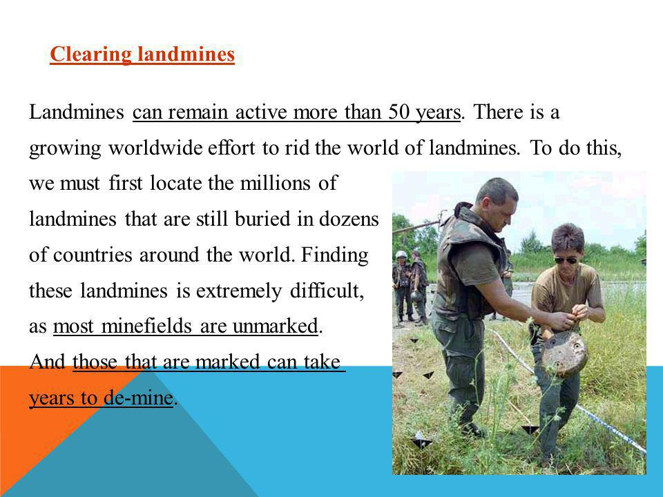 Clearing landmines Landmines can remain active more than 50 years. There is a growing worldwide effort to rid the world of landmines. To do this, we m