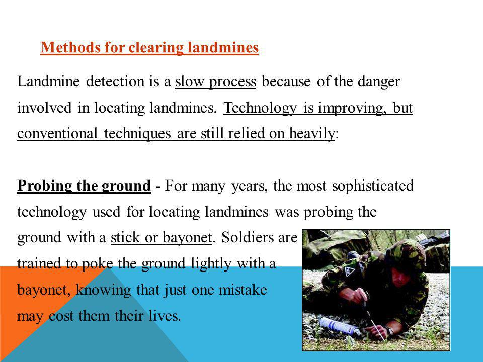 Methods for clearing landmines Landmine detection is a slow process because of the danger involved in locating landmines. Technology is improving, but