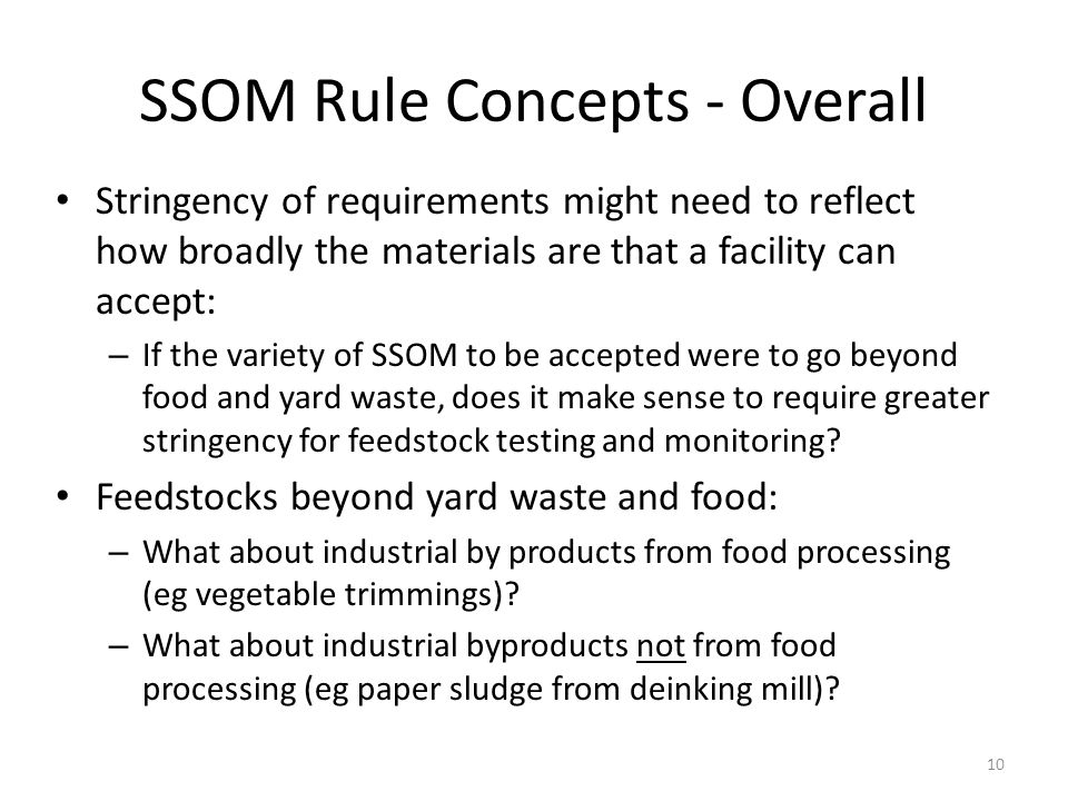 SSOM Rule Concepts - Overall Stringency of requirements might need to reflect how broadly the materials are that a facility can accept: – If the variety of SSOM to be accepted were to go beyond food and yard waste, does it make sense to require greater stringency for feedstock testing and monitoring.