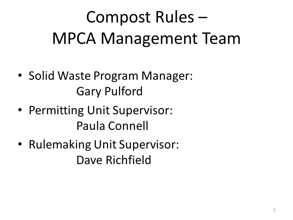 Compost Rules – MPCA Management Team Solid Waste Program Manager: Gary Pulford Permitting Unit Supervisor: Paula Connell Rulemaking Unit Supervisor: Dave Richfield 3