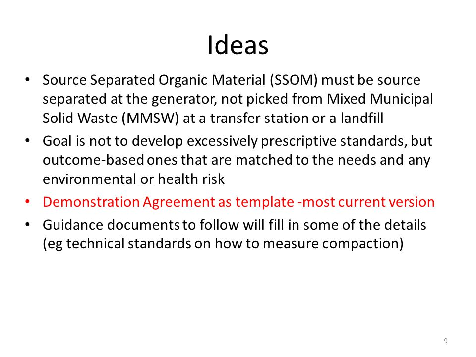 Ideas Source Separated Organic Material (SSOM) must be source separated at the generator, not picked from Mixed Municipal Solid Waste (MMSW) at a transfer station or a landfill Goal is not to develop excessively prescriptive standards, but outcome-based ones that are matched to the needs and any environmental or health risk Demonstration Agreement as template -most current version Guidance documents to follow will fill in some of the details (eg technical standards on how to measure compaction) 9
