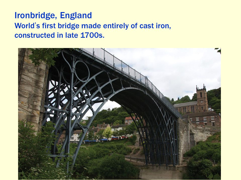 Ironbridge, England World ' s first bridge made entirely of cast iron, constructed in late 1700s.