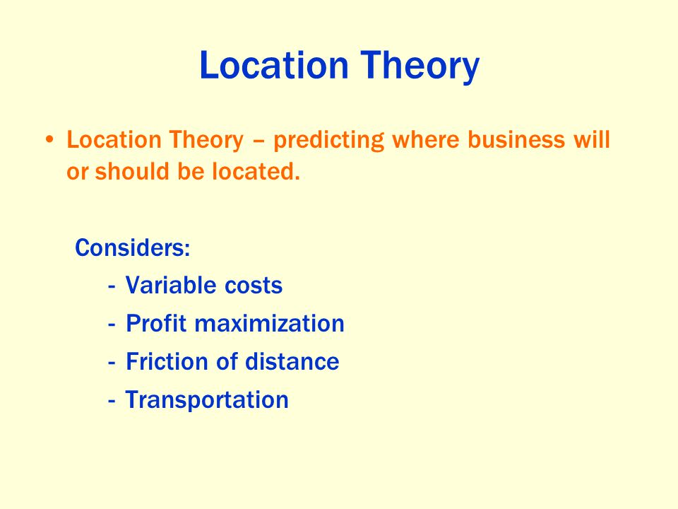 Location Theory Location Theory – predicting where business will or should be located. Considers: -Variable costs -Profit maximization -Friction of di
