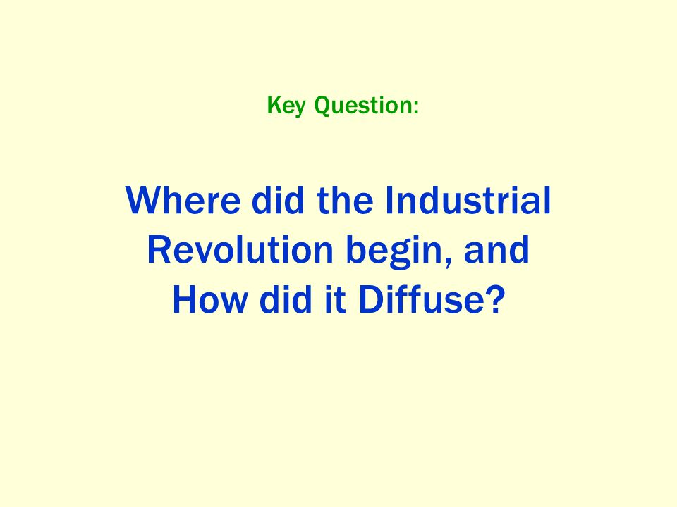 Where did the Industrial Revolution begin, and How did it Diffuse? Key Question: