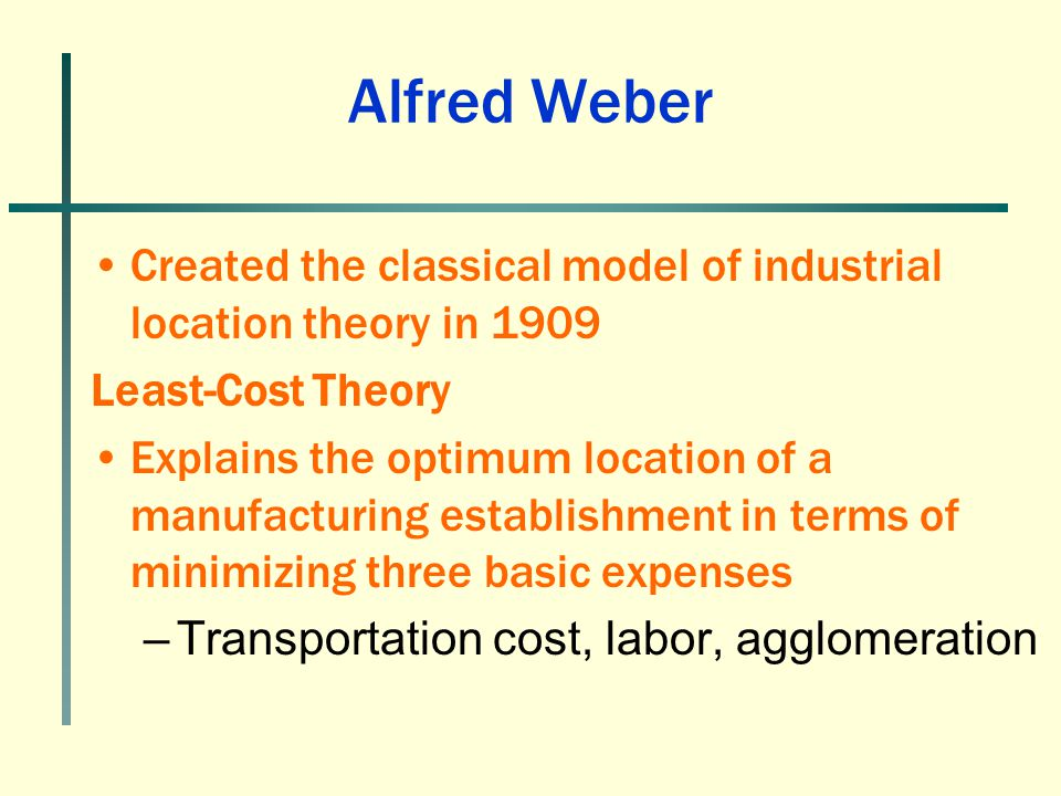 Alfred Weber Created the classical model of industrial location theory in 1909 Least-Cost Theory Explains the optimum location of a manufacturing esta