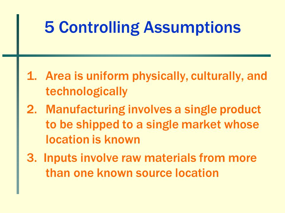 1.Area is uniform physically, culturally, and technologically 2.Manufacturing involves a single product to be shipped to a single market whose locatio
