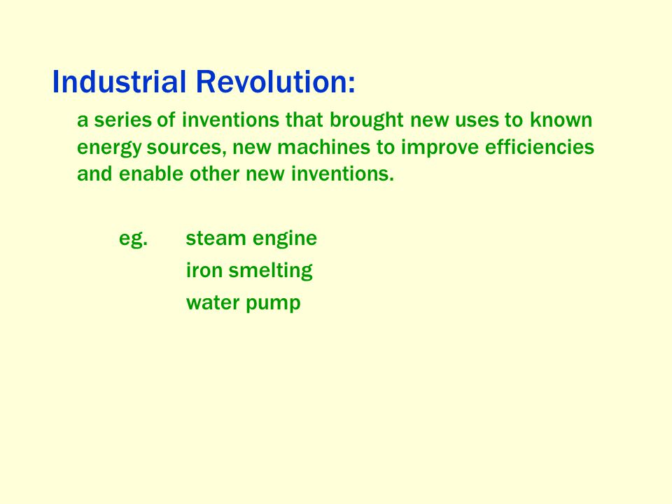 Industrial Revolution: a series of inventions that brought new uses to known energy sources, new machines to improve efficiencies and enable other new