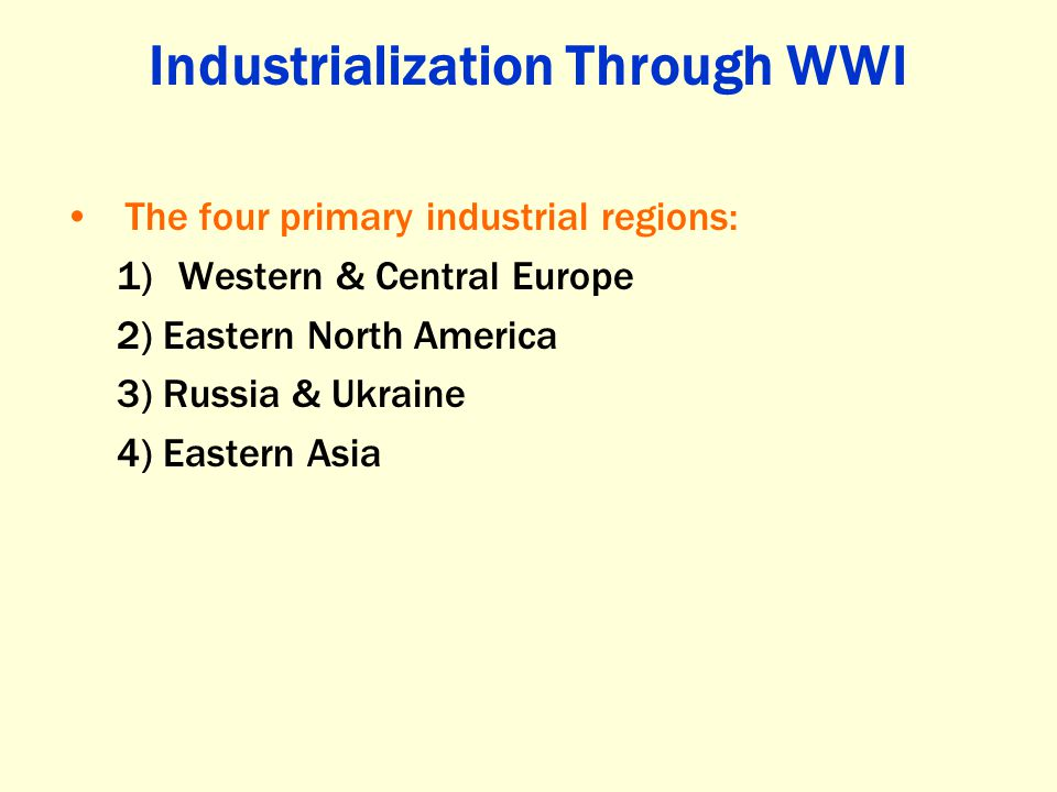 Industrialization Through WWI The four primary industrial regions: 1)Western & Central Europe 2) Eastern North America 3) Russia & Ukraine 4) Eastern