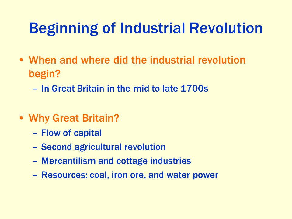 Beginning of Industrial Revolution When and where did the industrial revolution begin? –In Great Britain in the mid to late 1700s Why Great Britain? –