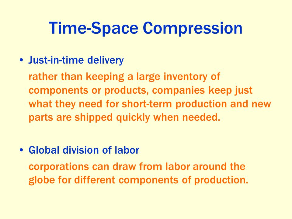 Time-Space Compression Just-in-time delivery rather than keeping a large inventory of components or products, companies keep just what they need for s