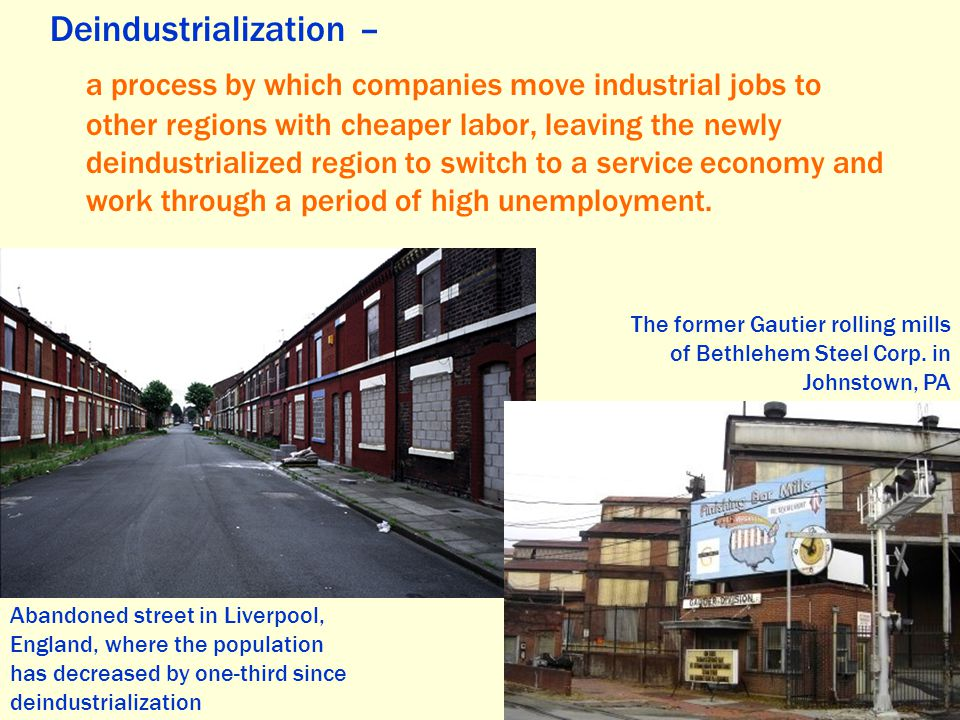 Deindustrialization – a process by which companies move industrial jobs to other regions with cheaper labor, leaving the newly deindustrialized region